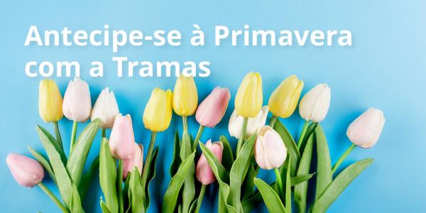 Antecipe-se à Primavera na Tramas
