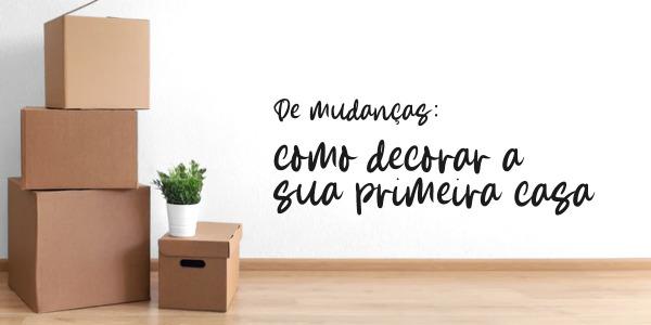 De mudanças: Como decorar a sua primeira casa